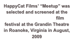"HappyCat Films' ""Meetup"" was selected and screened at the Open Projector Night film festival at the Grandin Theatre in Roanoke, Virginia in August, 2009"